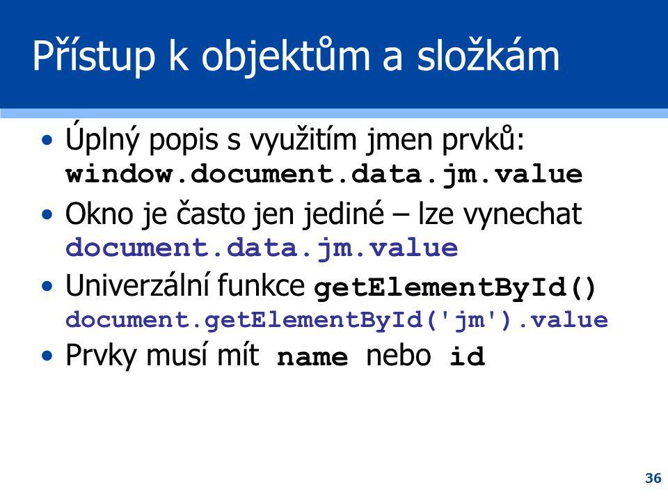 36 Přístup k objektům a složkám •Úplný popis s využitím jmen prvků: window.document.data.jm.value •Okno je často jen jediné – lze vynechat document.da