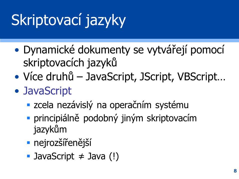 8 Skriptovací jazyky •Dynamické dokumenty se vytvářejí pomocí skriptovacích jazyků •Více druhů – JavaScript, JScript, VBScript… •JavaScript  zcela ne
