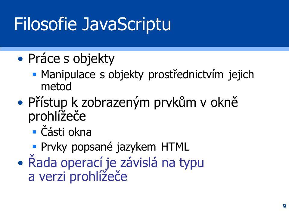 """10 Filosofie JavaScriptu •Pomocí JavaScriptu lze vypisovat značky HTML  document.write( Nadpis )  HTML značky jsou pro JavaScript obyčejný text  značky """"převezme a interpretuje prohlížeč •Prvky HTML lze obsluhovat pomocí událostí JavaScriptu"""