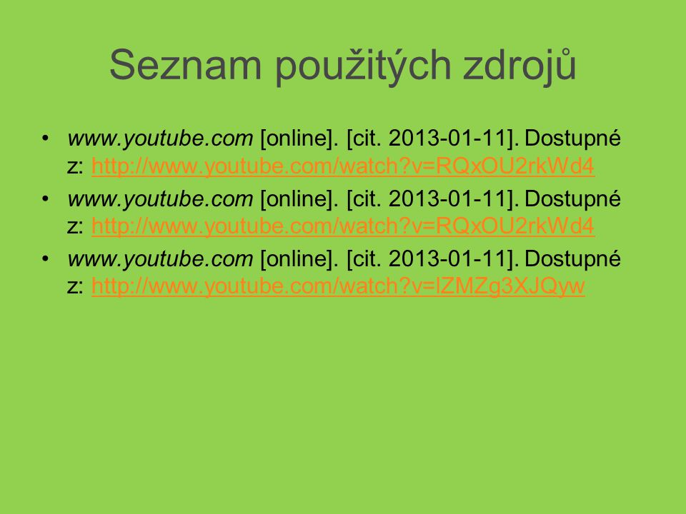 Seznam použitých zdrojů •www.youtube.com [online]. [cit. 2013-01-11]. Dostupné z: http://www.youtube.com/watch?v=RQxOU2rkWd4http://www.youtube.com/wat
