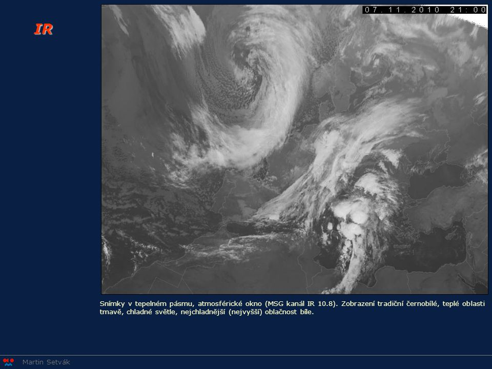 Martin Setvák IR Snímky v tepelném pásmu, atmosférické okno (MSG kanál IR 10.8). Zobrazení tradiční černobílé, teplé oblasti tmavě, chladné světle, ne