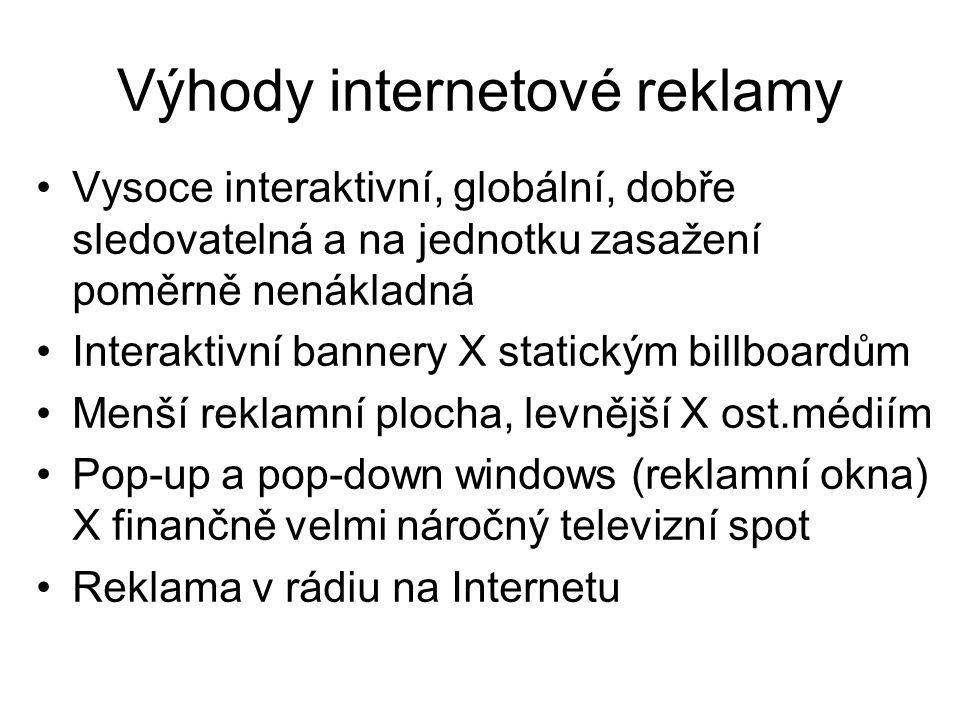 Výhody internetové reklamy •Vysoce interaktivní, globální, dobře sledovatelná a na jednotku zasažení poměrně nenákladná •Interaktivní bannery X statickým billboardům •Menší reklamní plocha, levnější X ost.médiím •Pop-up a pop-down windows (reklamní okna) X finančně velmi náročný televizní spot •Reklama v rádiu na Internetu