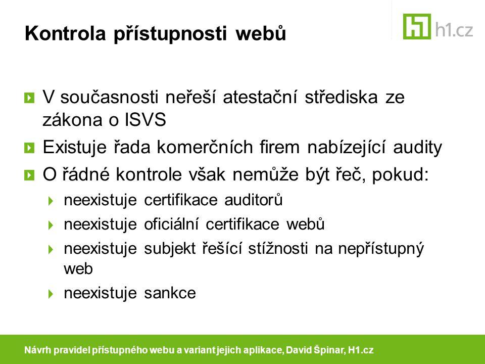 Kontrola přístupnosti webů V současnosti neřeší atestační střediska ze zákona o ISVS Existuje řada komerčních firem nabízející audity O řádné kontrole však nemůže být řeč, pokud: neexistuje certifikace auditorů neexistuje oficiální certifikace webů neexistuje subjekt řešící stížnosti na nepřístupný web neexistuje sankce Návrh pravidel přístupného webu a variant jejich aplikace, David Špinar, H1.cz