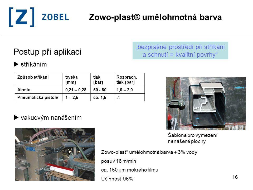 16 Postup při aplikaci  stříkáním  vakuovým nanášením Zowo-plast ® umělohmotná barva + 3% vody posuv 16 m/min ca. 150 µm mokrého filmu Účinnost 96%