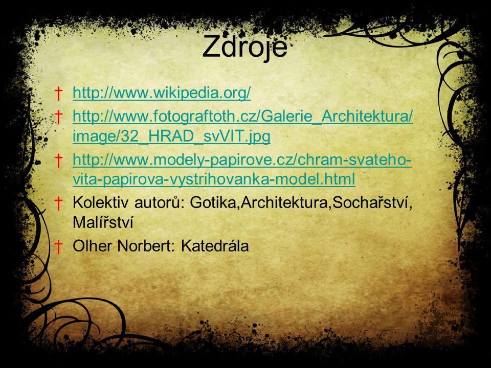 Zdroje †http://www.wikipedia.org/http://www.wikipedia.org/ †http://www.fotograftoth.cz/Galerie_Architektura/ image/32_HRAD_svVIT.jpghttp://www.fotograftoth.cz/Galerie_Architektura/ image/32_HRAD_svVIT.jpg †http://www.modely-papirove.cz/chram-svateho- vita-papirova-vystrihovanka-model.htmlhttp://www.modely-papirove.cz/chram-svateho- vita-papirova-vystrihovanka-model.html †Kolektiv autorů: Gotika,Architektura,Sochařství, Malířství †Olher Norbert: Katedrála