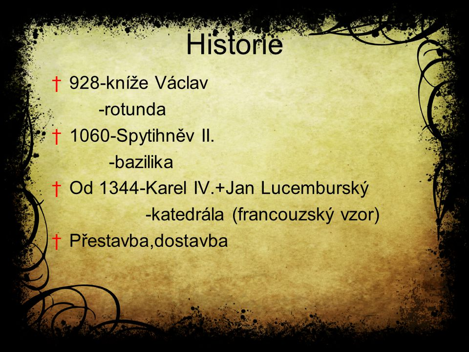 Historie †928-kníže Václav -rotunda †1060-Spytihněv II. -bazilika †Od 1344-Karel IV.+Jan Lucemburský -katedrála (francouzský vzor) †Přestavba,dostavba