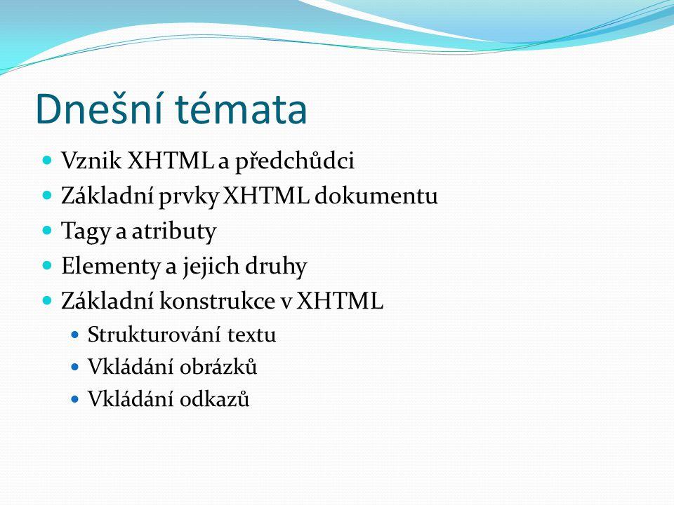 Dnešní témata  Vznik XHTML a předchůdci  Základní prvky XHTML dokumentu  Tagy a atributy  Elementy a jejich druhy  Základní konstrukce v XHTML  Strukturování textu  Vkládání obrázků  Vkládání odkazů