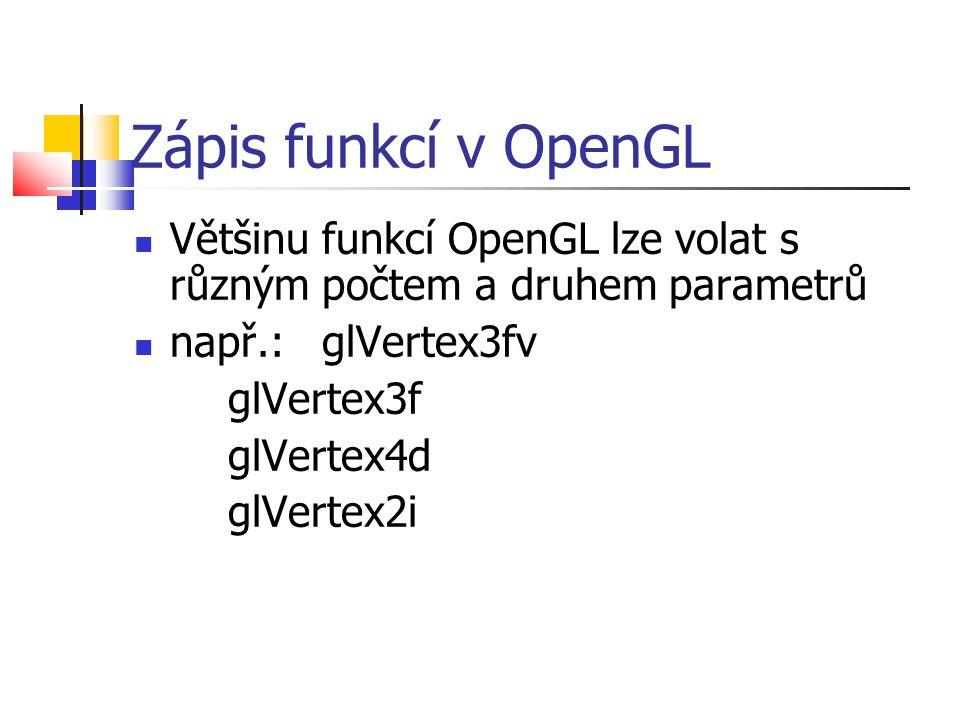 Zápis funkcí v OpenGL  Většinu funkcí OpenGL lze volat s různým počtem a druhem parametrů  např.: glVertex3fv glVertex3f glVertex4d glVertex2i