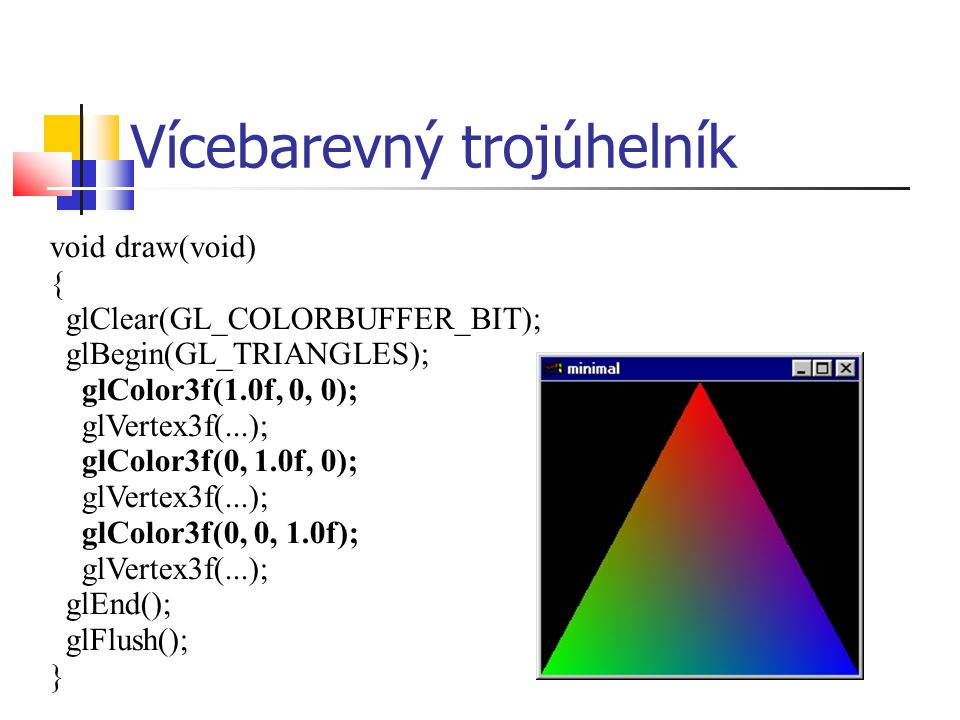Vícebarevný trojúhelník void draw(void) { glClear(GL_COLORBUFFER_BIT); glBegin(GL_TRIANGLES); glColor3f(1.0f, 0, 0); glVertex3f(...); glColor3f(0, 1.0f, 0); glVertex3f(...); glColor3f(0, 0, 1.0f); glVertex3f(...); glEnd(); glFlush(); }