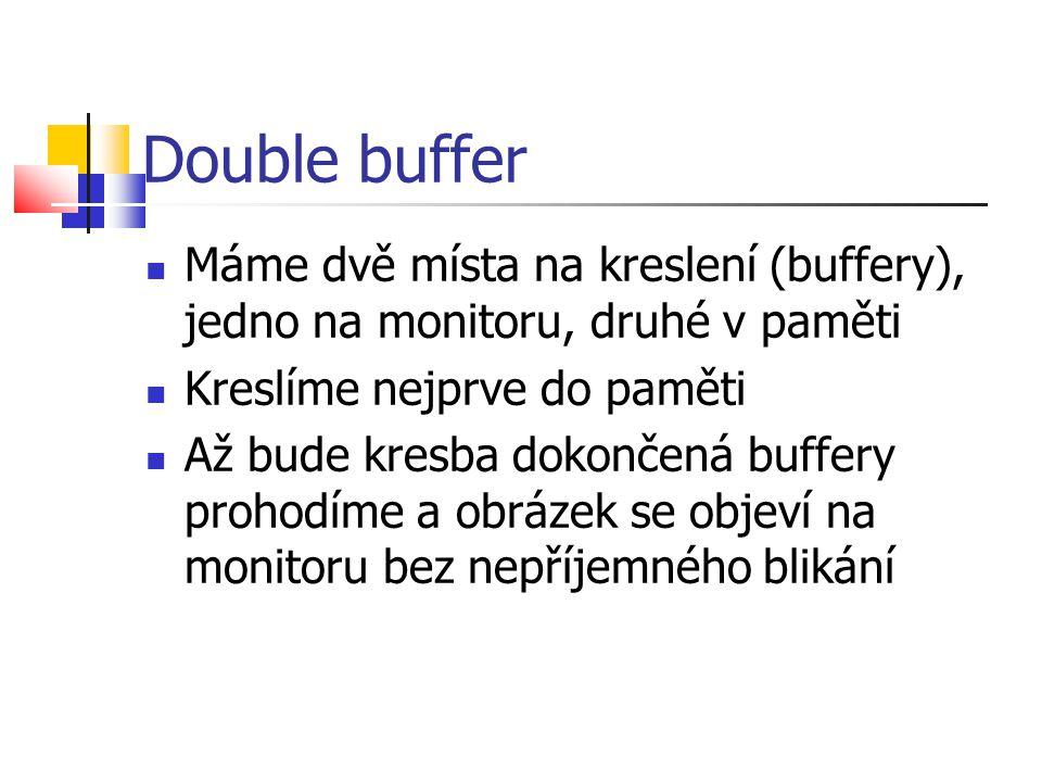 Double buffer  Máme dvě místa na kreslení (buffery), jedno na monitoru, druhé v paměti  Kreslíme nejprve do paměti  Až bude kresba dokončená buffery prohodíme a obrázek se objeví na monitoru bez nepříjemného blikání