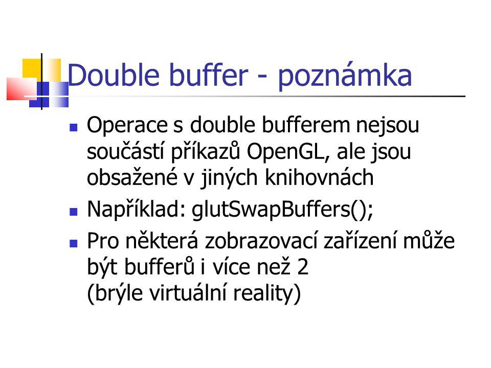 Double buffer - poznámka  Operace s double bufferem nejsou součástí příkazů OpenGL, ale jsou obsažené v jiných knihovnách  Například: glutSwapBuffers();  Pro některá zobrazovací zařízení může být bufferů i více než 2 (brýle virtuální reality)