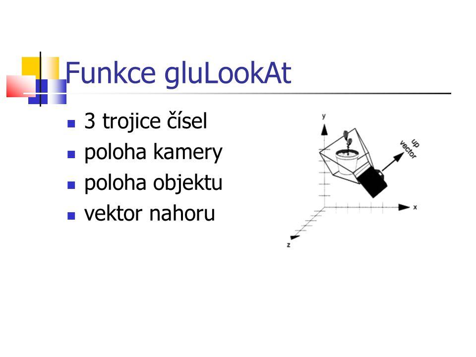 Funkce gluLookAt  3 trojice čísel  poloha kamery  poloha objektu  vektor nahoru