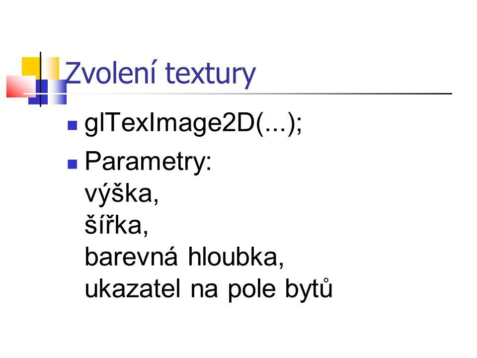 Zvolení textury  glTexImage2D(...);  Parametry: výška, šířka, barevná hloubka, ukazatel na pole bytů