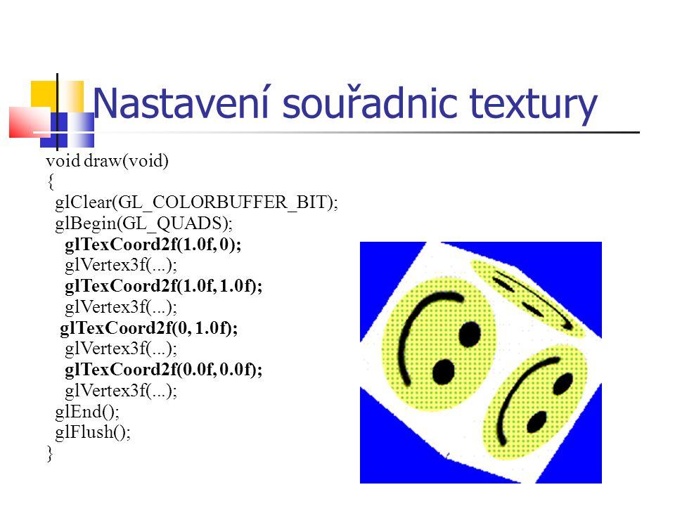 Nastavení souřadnic textury void draw(void) { glClear(GL_COLORBUFFER_BIT); glBegin(GL_QUADS); glTexCoord2f(1.0f, 0); glVertex3f(...); glTexCoord2f(1.0f, 1.0f); glVertex3f(...); glTexCoord2f(0, 1.0f); glVertex3f(...); glTexCoord2f(0.0f, 0.0f); glVertex3f(...); glEnd(); glFlush(); }