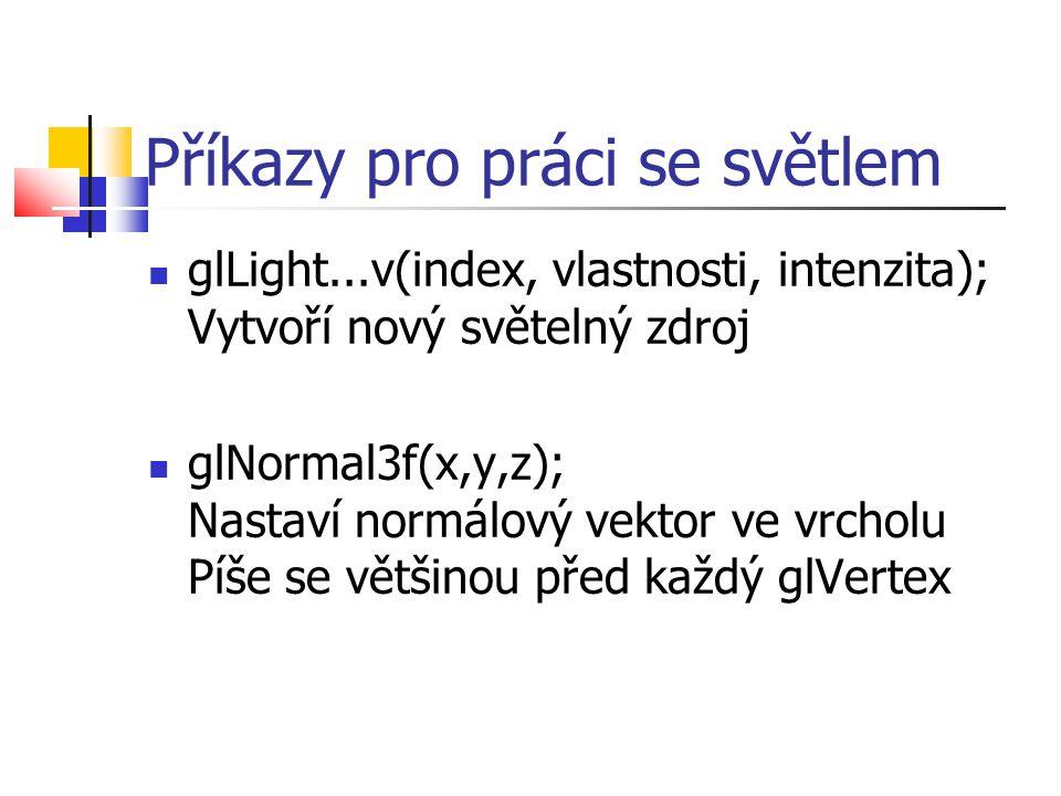 Příkazy pro práci se světlem  glLight...v(index, vlastnosti, intenzita); Vytvoří nový světelný zdroj  glNormal3f(x,y,z); Nastaví normálový vektor ve vrcholu Píše se většinou před každý glVertex