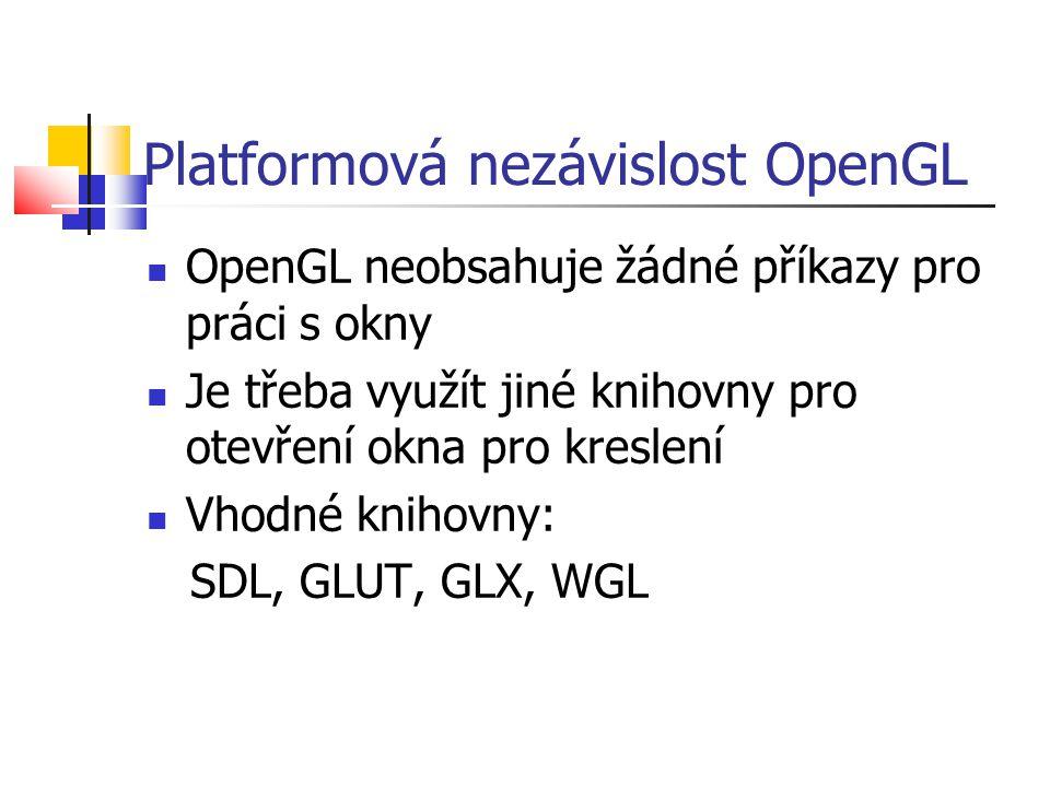 Platformová nezávislost OpenGL  OpenGL neobsahuje žádné příkazy pro práci s okny  Je třeba využít jiné knihovny pro otevření okna pro kreslení  Vhodné knihovny: SDL, GLUT, GLX, WGL