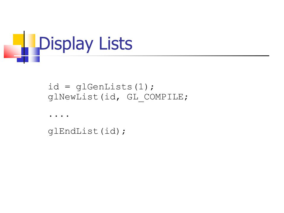 Display Lists id = glGenLists(1); glNewList(id, GL_COMPILE;.... glEndList(id);