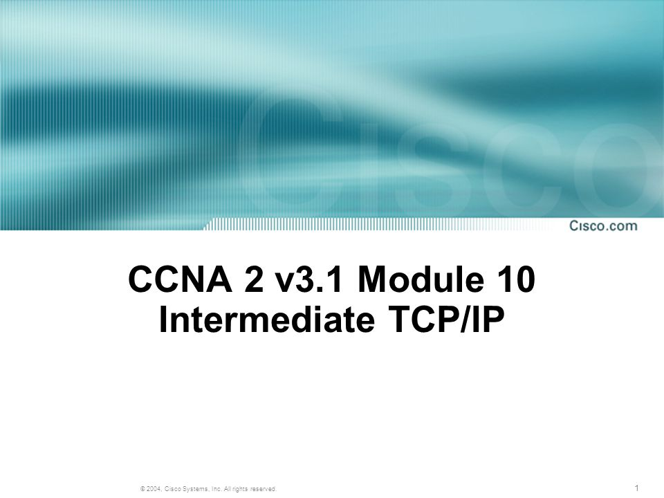 1 © 2004, Cisco Systems, Inc. All rights reserved. CCNA 2 v3.1 Module 10 Intermediate TCP/IP