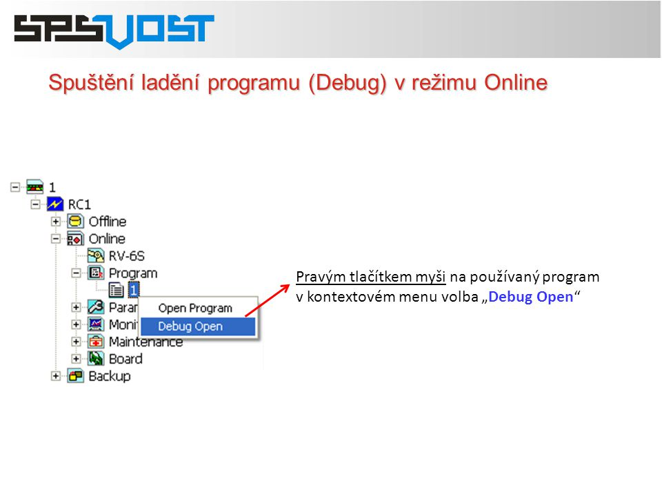 """Spuštění ladění programu (Debug) v režimu Online Pravým tlačítkem myši na používaný program v kontextovém menu volba """"Debug Open"""""""