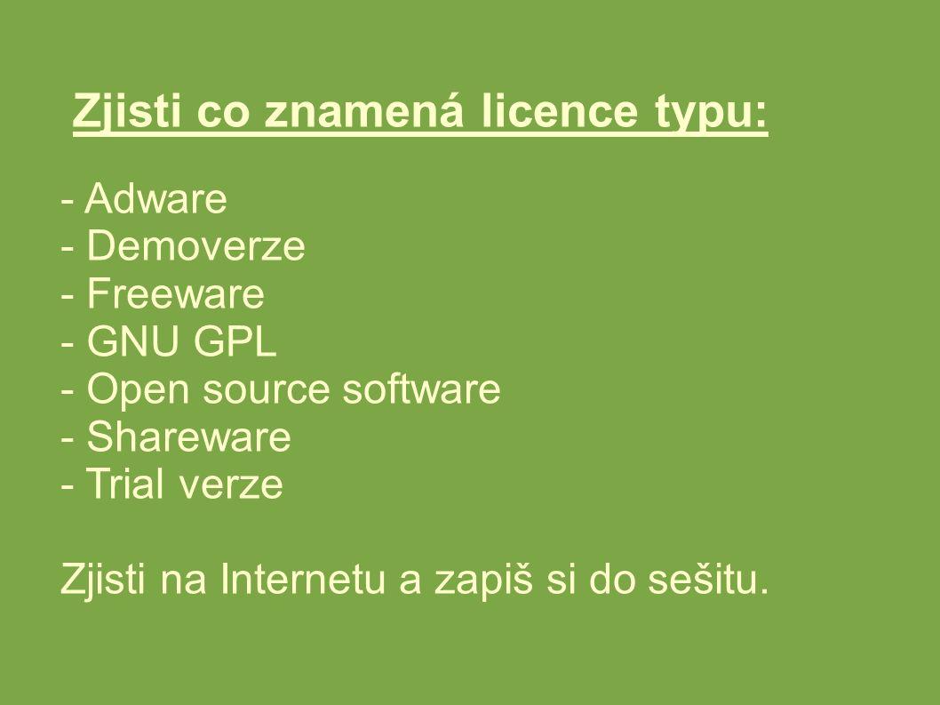 Zjisti co znamená licence typu: - Adware - Demoverze - Freeware - GNU GPL - Open source software - Shareware - Trial verze Zjisti na Internetu a zapiš si do sešitu.