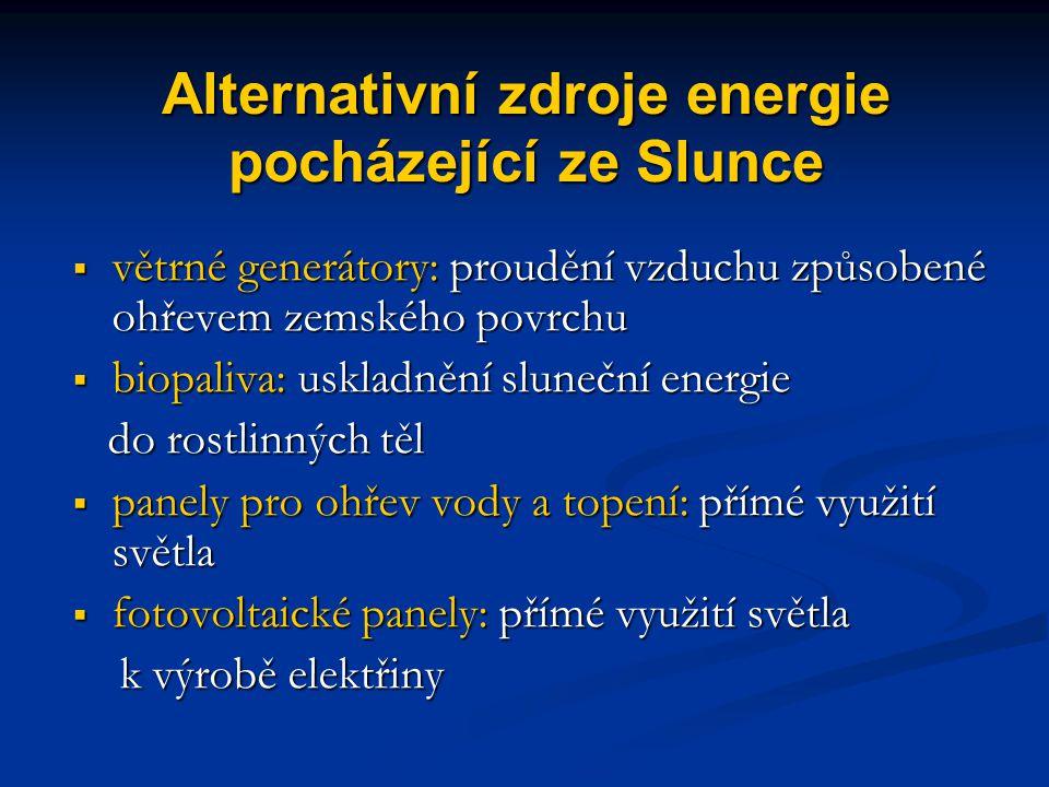 Alternativní zdroje energie pocházející ze Slunce  větrné generátory: proudění vzduchu způsobené ohřevem zemského povrchu  biopaliva: uskladnění sluneční energie do rostlinných těl do rostlinných těl  panely pro ohřev vody a topení: přímé využití světla  fotovoltaické panely: přímé využití světla k výrobě elektřiny k výrobě elektřiny