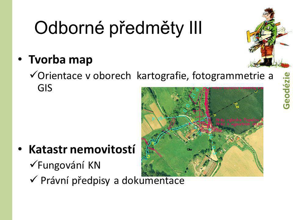 Odborné předměty III • Tvorba map  Orientace v oborech kartografie, fotogrammetrie a GIS • Katastr nemovitostí  Fungování KN  Právní předpisy a dok