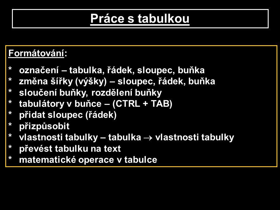 Práce s tabulkou Formátování: *označení – tabulka, řádek, sloupec, buňka *změna šířky (výšky) – sloupec, řádek, buňka *sloučení buňky, rozdělení buňky