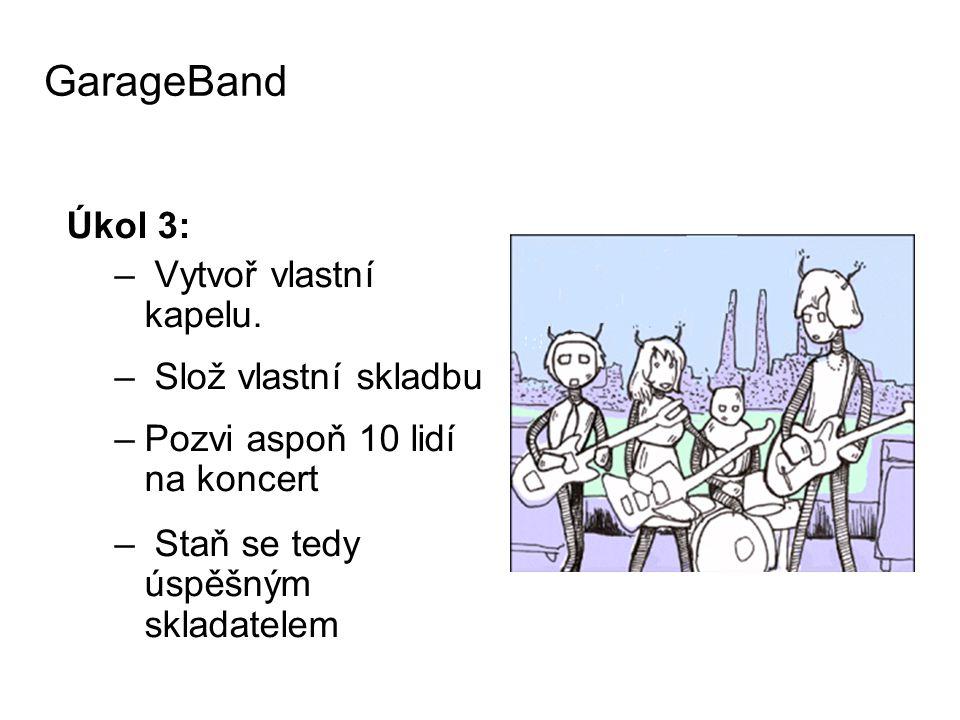 Úkol 3: – Vytvoř vlastní kapelu. – Slož vlastní skladbu –Pozvi aspoň 10 lidí na koncert – Staň se tedy úspěšným skladatelem GarageBand