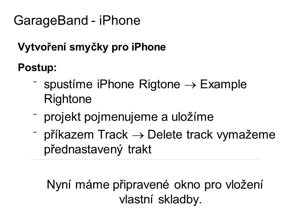 Vytvoření smyčky pro iPhone Postup: ⁻ spustíme iPhone Rigtone  Example Rightone ⁻ projekt pojmenujeme a uložíme ⁻ příkazem Track  Delete track vymažeme přednastavený trakt Nyní máme připravené okno pro vložení vlastní skladby.