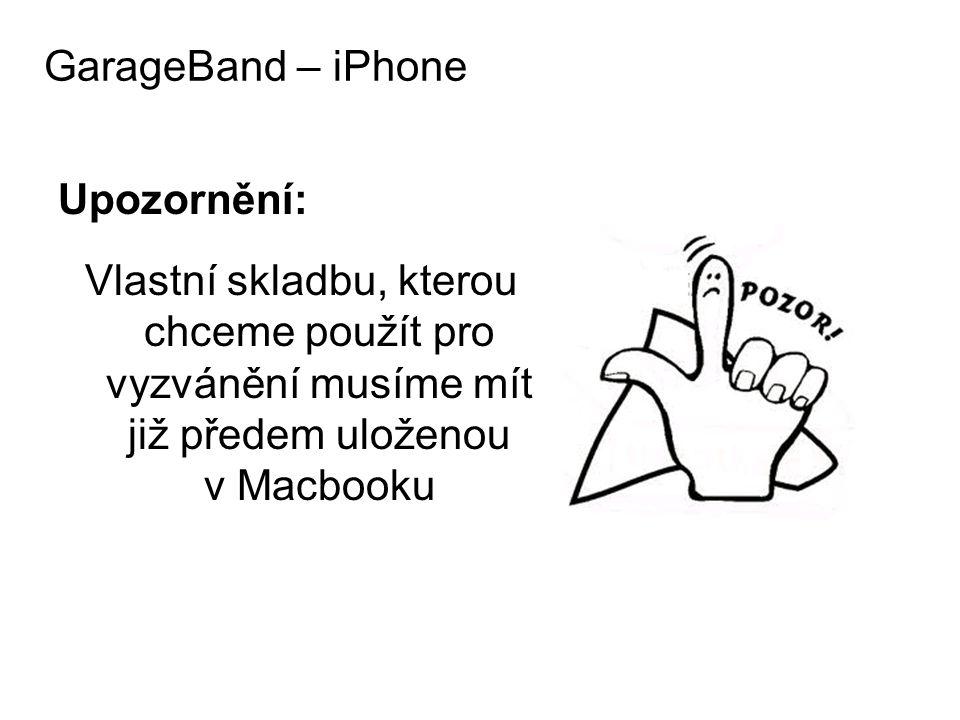 Upozornění: Vlastní skladbu, kterou chceme použít pro vyzvánění musíme mít již předem uloženou v Macbooku GarageBand – iPhone