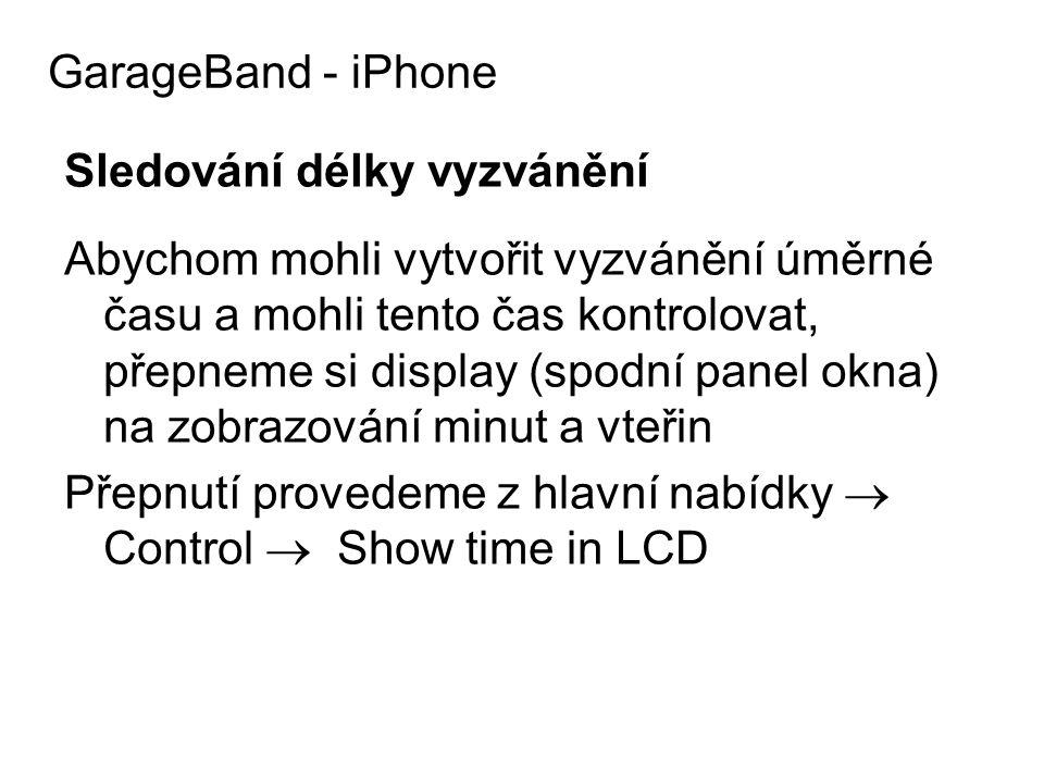Sledování délky vyzvánění Abychom mohli vytvořit vyzvánění úměrné času a mohli tento čas kontrolovat, přepneme si display (spodní panel okna) na zobrazování minut a vteřin Přepnutí provedeme z hlavní nabídky  Control  Show time in LCD GarageBand - iPhone