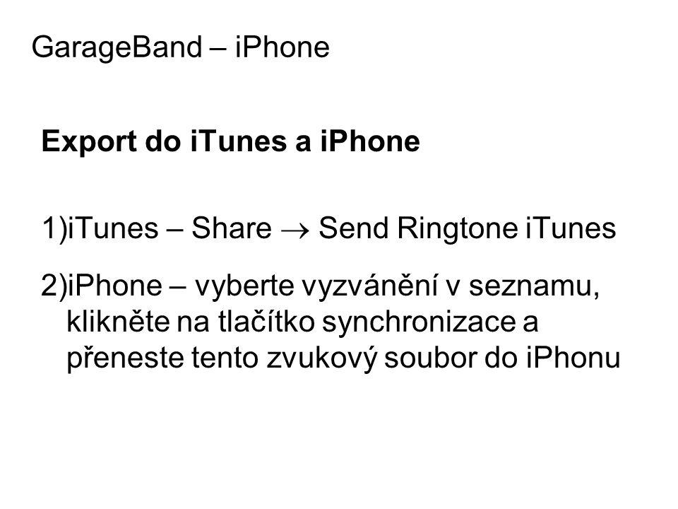 Export do iTunes a iPhone 1)iTunes – Share  Send Ringtone iTunes 2)iPhone – vyberte vyzvánění v seznamu, klikněte na tlačítko synchronizace a přeneste tento zvukový soubor do iPhonu GarageBand – iPhone