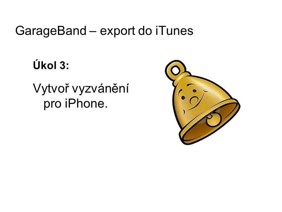 Úkol 3: Vytvoř vyzvánění pro iPhone. GarageBand – export do iTunes