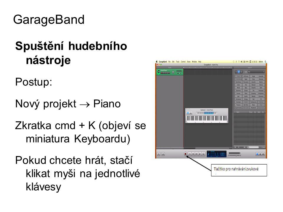 Spuštění hudebního nástroje Postup: Nový projekt  Piano Zkratka cmd + K (objeví se miniatura Keyboardu) Pokud chcete hrát, stačí klikat myši na jednotlivé klávesy GarageBand