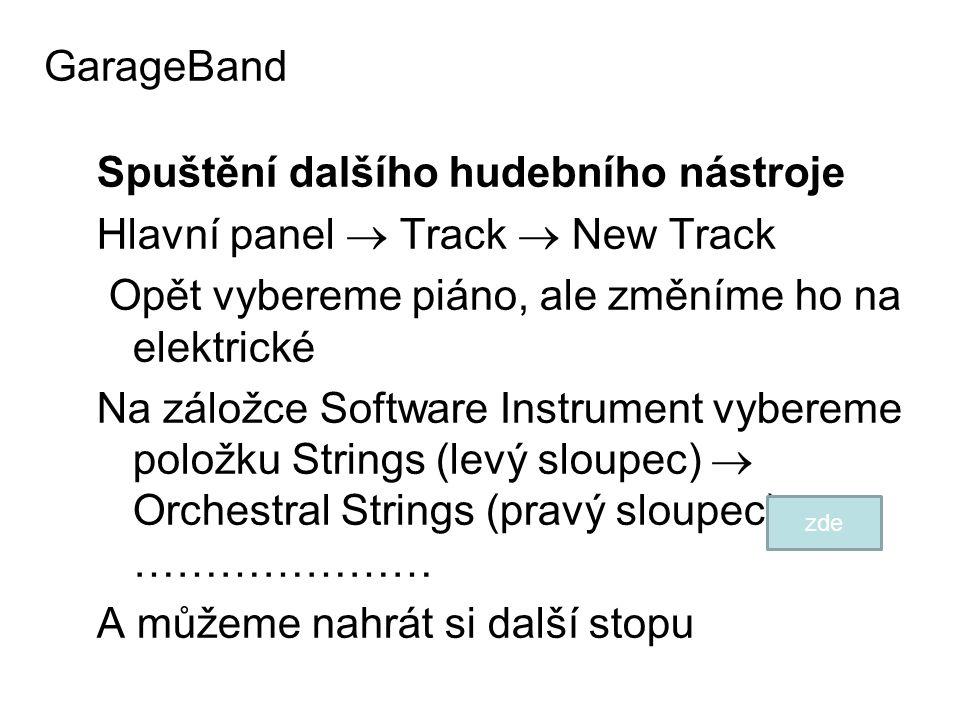 Spuštění dalšího hudebního nástroje Hlavní panel  Track  New Track Opět vybereme piáno, ale změníme ho na elektrické Na záložce Software Instrument vybereme položku Strings (levý sloupec)  Orchestral Strings (pravý sloupec) ………………… A můžeme nahrát si další stopu GarageBand zde