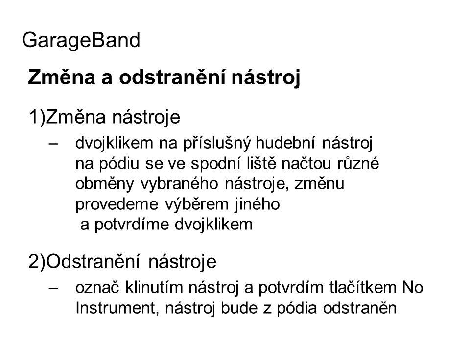Změna a odstranění nástroj 1)Změna nástroje –dvojklikem na příslušný hudební nástroj na pódiu se ve spodní liště načtou různé obměny vybraného nástroje, změnu provedeme výběrem jiného a potvrdíme dvojklikem 2)Odstranění nástroje –označ klinutím nástroj a potvrdím tlačítkem No Instrument, nástroj bude z pódia odstraněn GarageBand