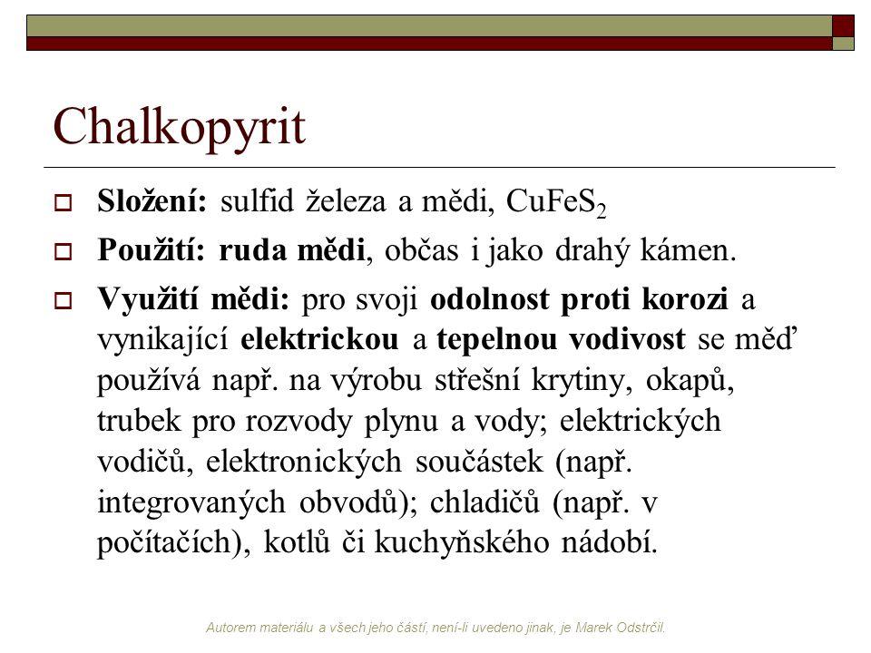 Autorem materiálu a všech jeho částí, není-li uvedeno jinak, je Marek Odstrčil. Chalkopyrit  Složení: sulfid železa a mědi, CuFeS 2  Použití: ruda m
