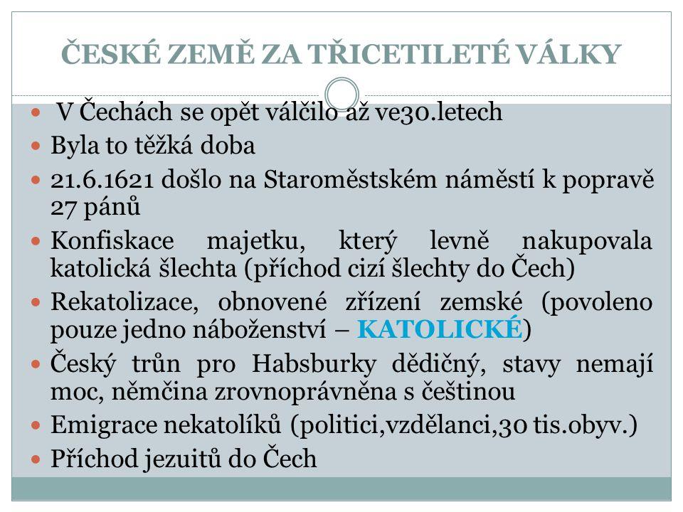 ČESKÉ ZEMĚ ZA TŘICETILETÉ VÁLKY  V Čechách se opět válčilo až ve30.letech  Byla to těžká doba  21.6.1621 došlo na Staroměstském náměstí k popravě 27 pánů  Konfiskace majetku, který levně nakupovala katolická šlechta (příchod cizí šlechty do Čech)  Rekatolizace, obnovené zřízení zemské (povoleno pouze jedno náboženství – KATOLICKÉ)  Český trůn pro Habsburky dědičný, stavy nemají moc, němčina zrovnoprávněna s češtinou  Emigrace nekatolíků (politici,vzdělanci,30 tis.obyv.)  Příchod jezuitů do Čech