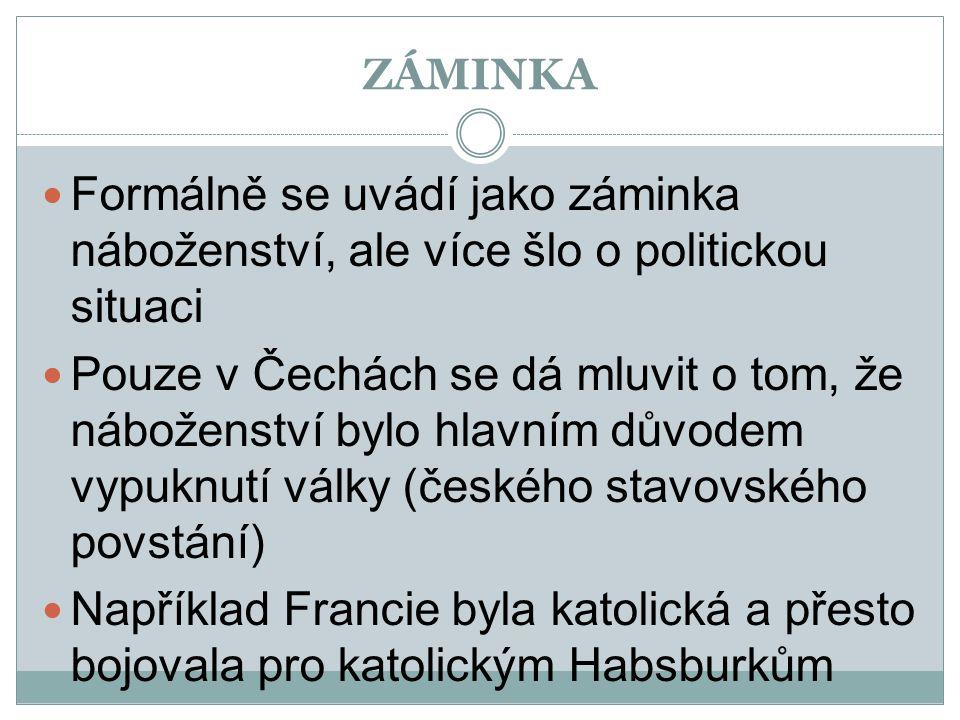 ZÁMINKA  Formálně se uvádí jako záminka náboženství, ale více šlo o politickou situaci  Pouze v Čechách se dá mluvit o tom, že náboženství bylo hlav