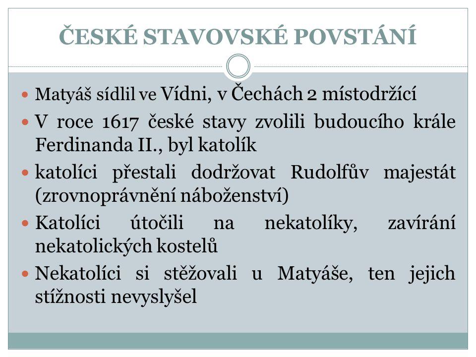 ČESKÉ STAVOVSKÉ POVSTÁNÍ  Matyáš sídlil ve Vídni, v Čechách 2 místodržící  V roce 1617 české stavy zvolili budoucího krále Ferdinanda II., byl katolík  katolíci přestali dodržovat Rudolfův majestát (zrovnoprávnění náboženství)  Katolíci útočili na nekatolíky, zavírání nekatolických kostelů  Nekatolíci si stěžovali u Matyáše, ten jejich stížnosti nevyslyšel