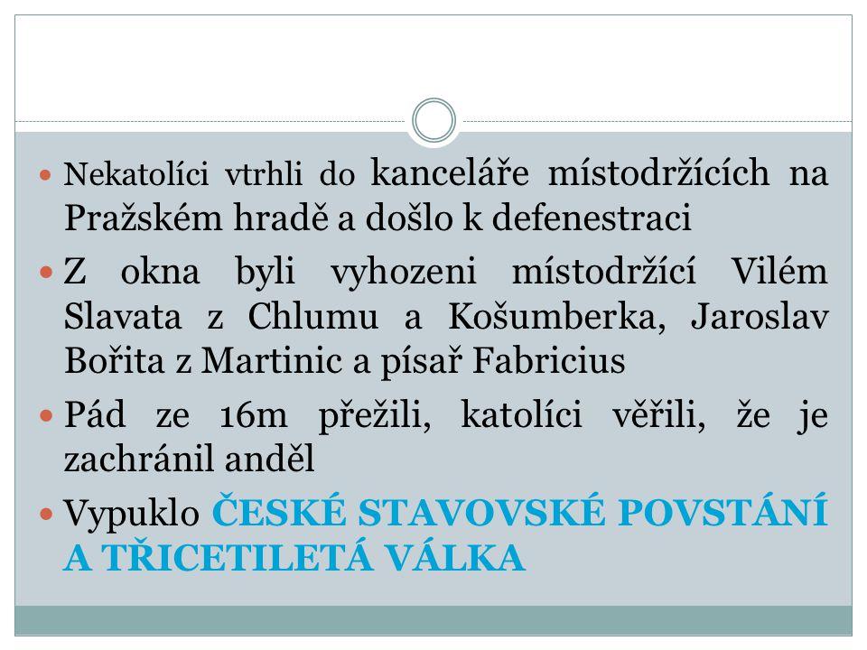  Nekatolíci vtrhli do kanceláře místodržících na Pražském hradě a došlo k defenestraci  Z okna byli vyhozeni místodržící Vilém Slavata z Chlumu a Košumberka, Jaroslav Bořita z Martinic a písař Fabricius  Pád ze 16m přežili, katolíci věřili, že je zachránil anděl  Vypuklo ČESKÉ STAVOVSKÉ POVSTÁNÍ A TŘICETILETÁ VÁLKA