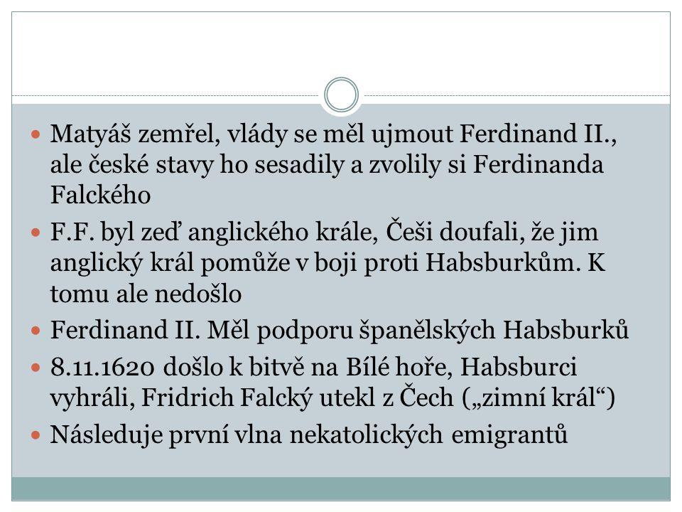  Matyáš zemřel, vlády se měl ujmout Ferdinand II., ale české stavy ho sesadily a zvolily si Ferdinanda Falckého  F.F. byl zeď anglického krále, Češi