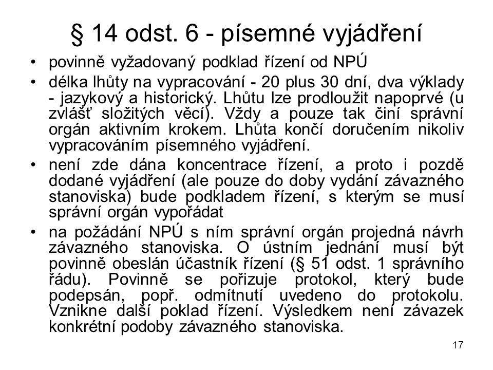 17 § 14 odst. 6 - písemné vyjádření •povinně vyžadovaný podklad řízení od NPÚ •délka lhůty na vypracování - 20 plus 30 dní, dva výklady - jazykový a h