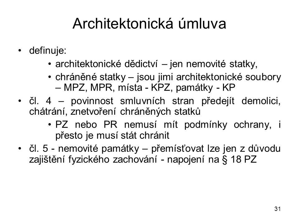 31 Architektonická úmluva •definuje: •architektonické dědictví – jen nemovité statky, •chráněné statky – jsou jimi architektonické soubory – MPZ, MPR,