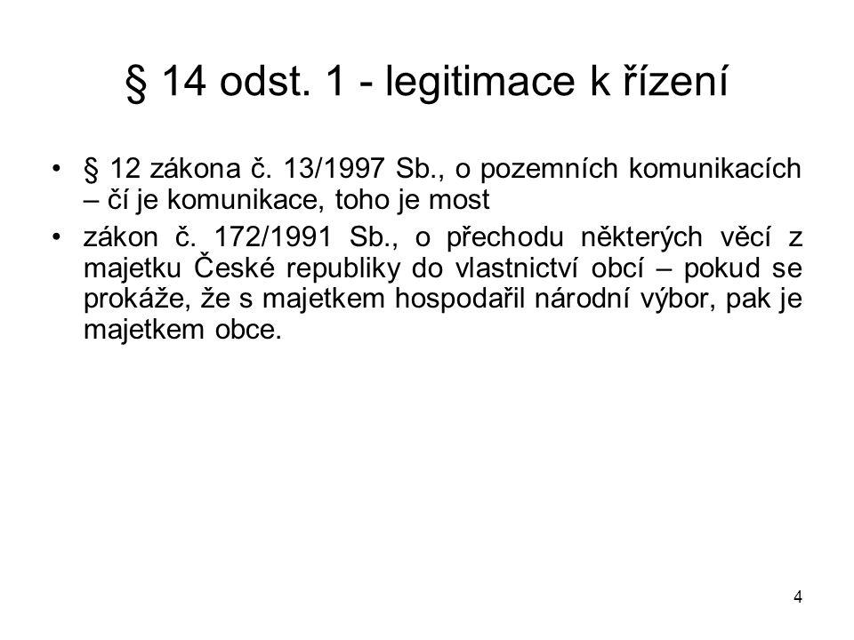4 § 14 odst. 1 - legitimace k řízení •§ 12 zákona č. 13/1997 Sb., o pozemních komunikacích – čí je komunikace, toho je most •zákon č. 172/1991 Sb., o