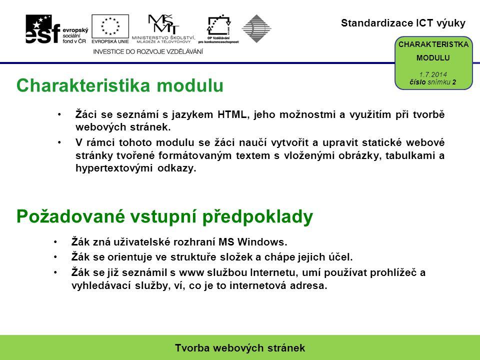 Standardizace ICT výuky CHARAKTERISTKA MODULU Požadované vstupní předpoklady Charakteristika modulu •Žáci se seznámí s jazykem HTML, jeho možnostmi a využitím při tvorbě webových stránek.