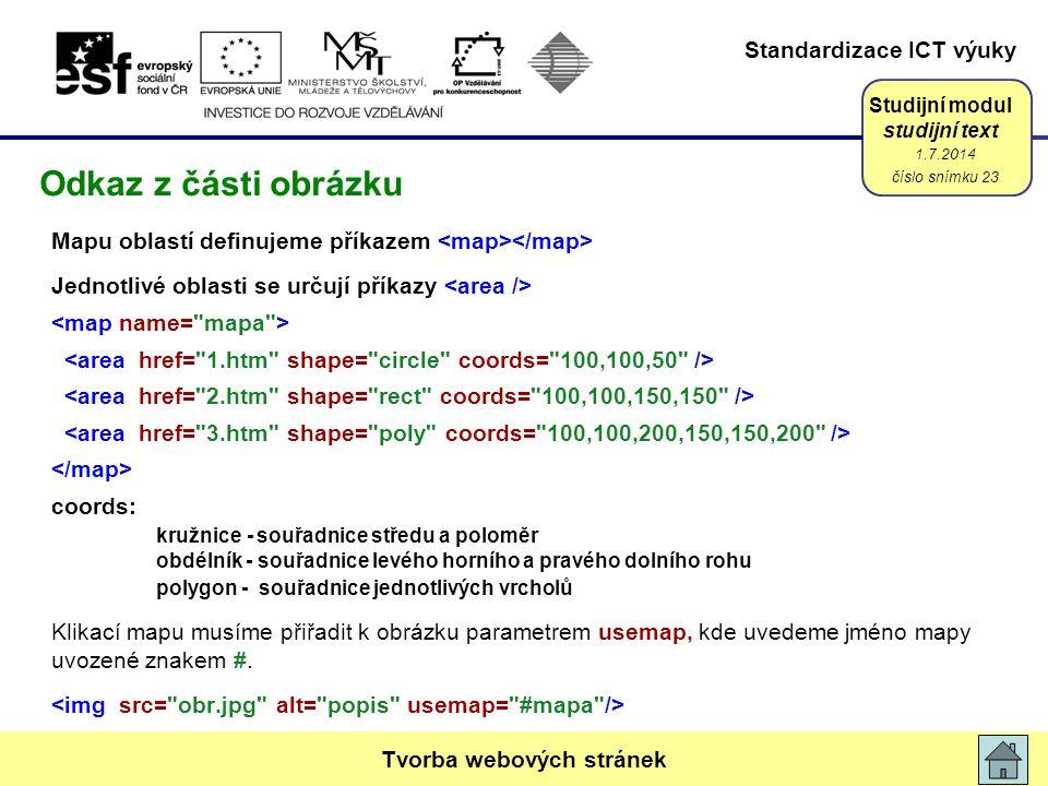Standardizace ICT výuky Studijní modul studijní text Mapu oblastí definujeme příkazem Jednotlivé oblasti se určují příkazy coords: kružnice - souřadnice středu a poloměr obdélník - souřadnice levého horního a pravého dolního rohu polygon - souřadnice jednotlivých vrcholů Klikací mapu musíme přiřadit k obrázku parametrem usemap, kde uvedeme jméno mapy uvozené znakem #.
