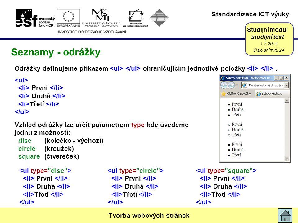 Standardizace ICT výuky Studijní modul studijní text První Druhá Třetí Vzhled odrážky lze určit parametrem type kde uvedeme jednu z možností: disc(kolečko - výchozí) circle(kroužek) square(čtvereček) 1.7.2014 číslo snímku 24 Tvorba webových stránek Seznamy - odrážky První Druhá Třetí Odrážky definujeme příkazem ohraničujícím jednotlivé položky.