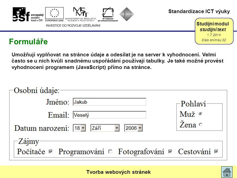 Standardizace ICT výuky Studijní modul studijní text 1.7.2014 číslo snímku 32 Tvorba webových stránek Formuláře Umožňují vyplňovat na stránce údaje a odesílat je na server k vyhodnocení.