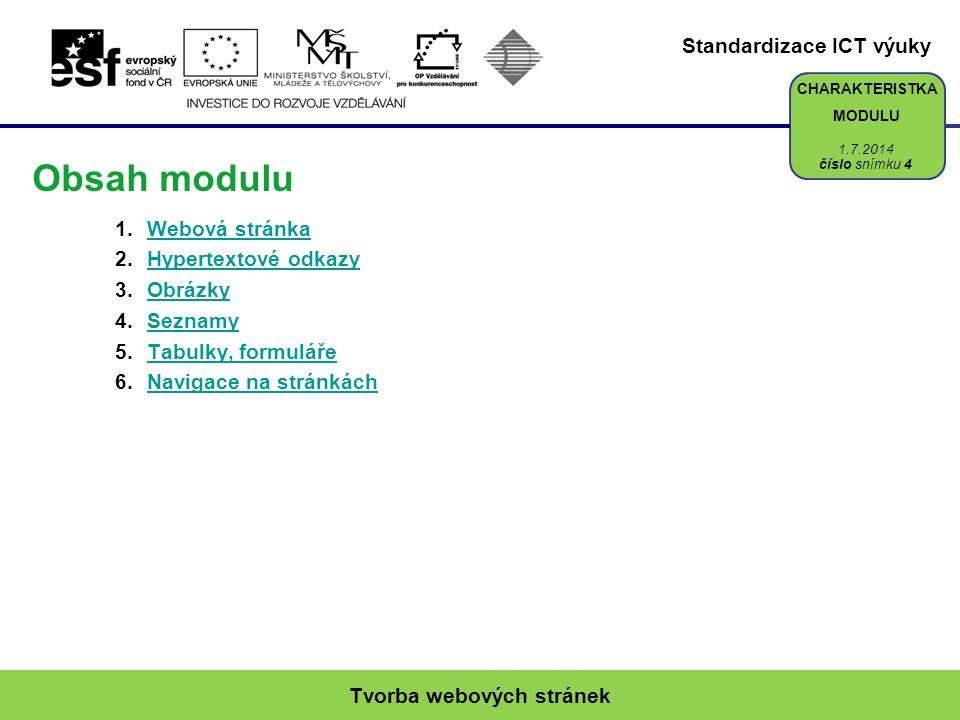 Standardizace ICT výuky CHARAKTERISTKA MODULU Obsah modulu 1.Webová stránkaWebová stránka 2.Hypertextové odkazyHypertextové odkazy 3.ObrázkyObrázky 4.SeznamySeznamy 5.Tabulky, formulářeTabulky, formuláře 6.Navigace na stránkáchNavigace na stránkách Tvorba webových stránek číslo snímku 4 1.7.2014